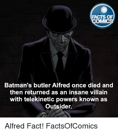 mmy: FACTS OF  MMI  Batman's butler Alfred once died and  then returned as an insane villain  with telekinetic powers known as  Outsider. Alfred Fact! FactsOfComics