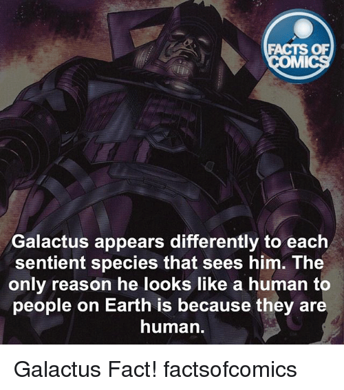 mmy: FACTS OF  MMI  Galactus appears differently to each  sentient species that sees him. The  only reason he looks like a human to  people on Earth is because they are  human. Galactus Fact! factsofcomics