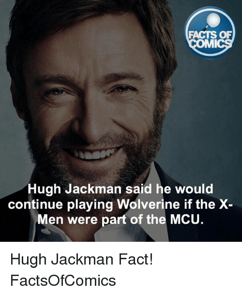mmy: FACTS OF  MMI  Hugh Jackman said he would  continue playing Wolverine if the X  Men were part of the MCU Hugh Jackman Fact! FactsOfComics