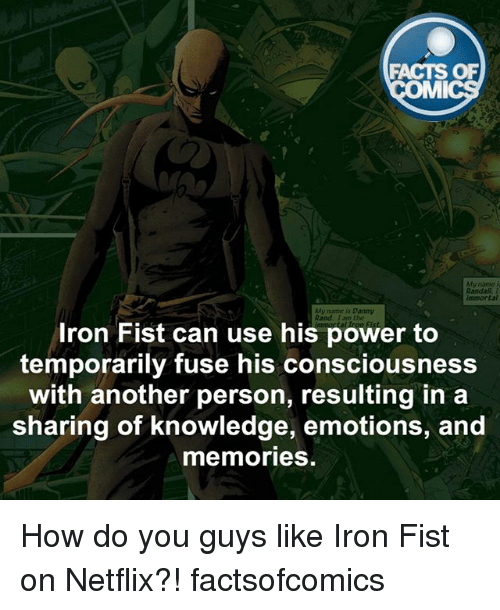 mmy: FACTS OF  MMI  Randall.  name is Danny  Rand, Iron Fist can use his power to  temporarily fuse his consciousness  with another person, resulting in a  sharing of knowledge, emotions, and  memories How do you guys like Iron Fist on Netflix?! factsofcomics