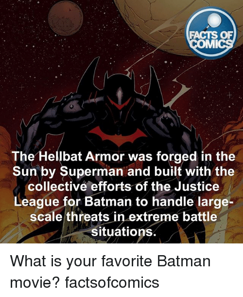 mmy: FACTS OF  MMI  The  Hellbat Armor was forged in the  Sun by Superman and built with the  collective efforts of the Justice  League for Batman to handle large-  scale threats  in extreme battle  situations What is your favorite Batman movie? factsofcomics