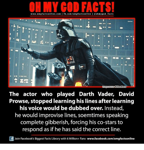 Kickass Facts: facts online.com I fb.com/om g factsonline I eoh facts  www.omgf hmygod Kickass Facts  The actor who played Darth Vader, David  Prowse, stopped learning his lines after learning  his voice would be dubbed over. Instead  he would improvise lines, soemtimes speaking  complete gibberish, forcing his co-stars to  respond as if he has said the correct line.  F Join Facebook's Biggest Facts Library with 6 Million+ Fans- www.facebook.com/omgfactsonline