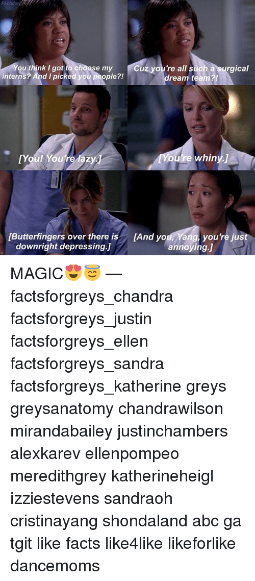 Abc, Facts, and Memes: Factsforgheys  u think I got to choose my  Cuz you're all such a surgical  interns? And I picked you people?!  ream team?!  TY  ou're whiny.]  Butterfingers over there is[And you, Yang, you're just  downright depressing.」  annoying.] MAGIC😍😇 — factsforgreys_chandra factsforgreys_justin factsforgreys_ellen factsforgreys_sandra factsforgreys_katherine greys greysanatomy chandrawilson mirandabailey justinchambers alexkarev ellenpompeo meredithgrey katherineheigl izziestevens sandraoh cristinayang shondaland abc ga tgit like facts like4like likeforlike dancemoms