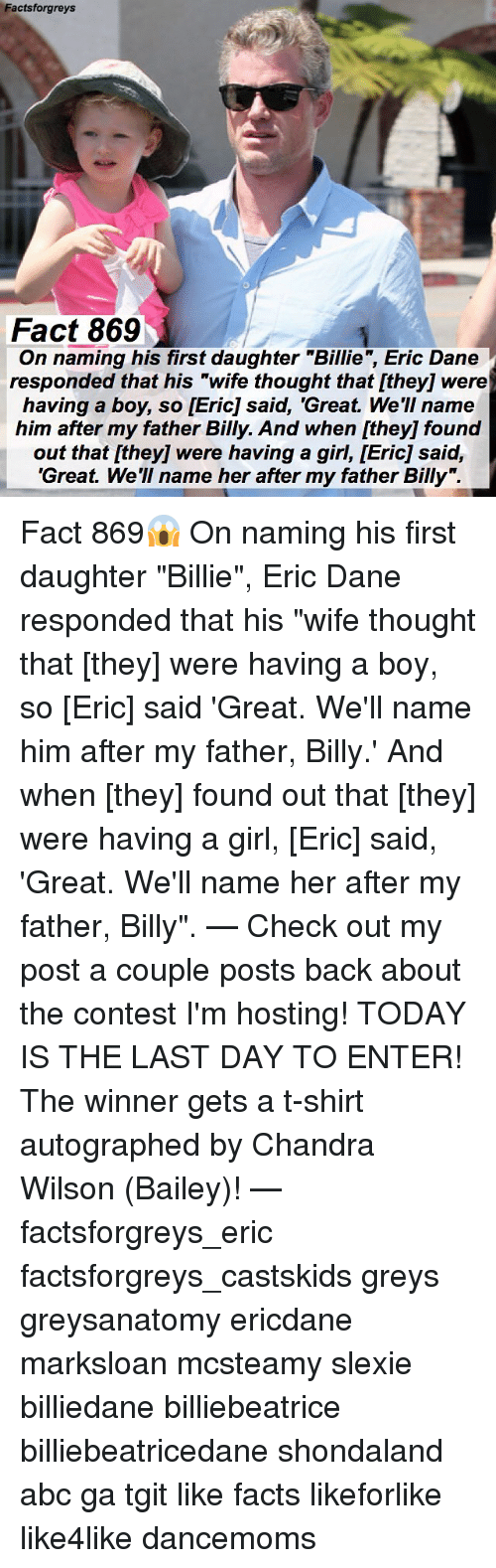 "Abc, Facts, and Memes: Factsforgreys  Fact 869  g his first daughter ""Billie, Eric Dane  On naming his first daughter ""Billie"", Eric Dane  responded that his ""wife thought that [they] were  having a boy, so [Eric] said, 'Great. We'II name  him after my father Billy. And when [they] found  out that [they] were having a girl, [Eric] said,  'Great. We'll name her after my father Billy"". Fact 869😱 On naming his first daughter ""Billie"", Eric Dane responded that his ""wife thought that [they] were having a boy, so [Eric] said 'Great. We'll name him after my father, Billy.' And when [they] found out that [they] were having a girl, [Eric] said, 'Great. We'll name her after my father, Billy"". — Check out my post a couple posts back about the contest I'm hosting! TODAY IS THE LAST DAY TO ENTER! The winner gets a t-shirt autographed by Chandra Wilson (Bailey)! — factsforgreys_eric factsforgreys_castskids greys greysanatomy ericdane marksloan mcsteamy slexie billiedane billiebeatrice billiebeatricedane shondaland abc ga tgit like facts likeforlike like4like dancemoms"