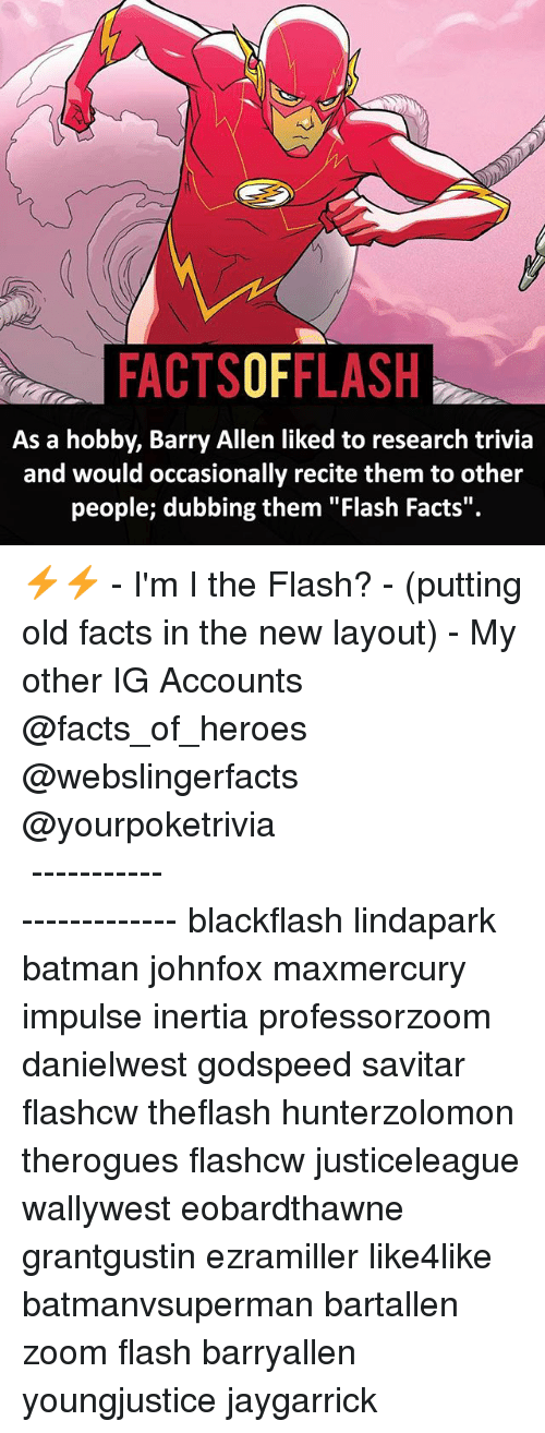 "Batman, Facts, and Memes: FACTSOFFLASH  As a hobby, Barry Allen liked to research trivia  and would occasionally recite them to other  people; dubbing them ""Flash Facts"". ⚡️⚡️ - I'm I the Flash? - (putting old facts in the new layout) - My other IG Accounts @facts_of_heroes @webslingerfacts @yourpoketrivia ⠀⠀⠀⠀⠀⠀⠀⠀⠀⠀⠀⠀⠀⠀⠀⠀⠀⠀⠀⠀⠀⠀⠀⠀⠀⠀⠀⠀⠀⠀⠀⠀⠀⠀ ⠀⠀------------------------ blackflash lindapark batman johnfox maxmercury impulse inertia professorzoom danielwest godspeed savitar flashcw theflash hunterzolomon therogues flashcw justiceleague wallywest eobardthawne grantgustin ezramiller like4like batmanvsuperman bartallen zoom flash barryallen youngjustice jaygarrick"