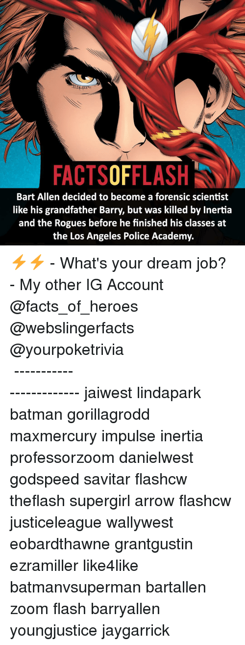 Memes, Zoom, and Academy: FACTSOFFLASH  Bart Allen decided to become a forensic scientist  like his grandfather Barry, but was killed by Inertia  and the Rogues before he finished his classes at  the Los Angeles Police Academy. ⚡️⚡️ - What's your dream job? - My other IG Account @facts_of_heroes @webslingerfacts @yourpoketrivia ⠀⠀⠀⠀⠀⠀⠀⠀⠀⠀⠀⠀⠀⠀⠀⠀⠀⠀⠀⠀⠀⠀⠀⠀⠀⠀⠀⠀⠀⠀⠀⠀⠀⠀ ⠀⠀------------------------ jaiwest lindapark batman gorillagrodd maxmercury impulse inertia professorzoom danielwest godspeed savitar flashcw theflash supergirl arrow flashcw justiceleague wallywest eobardthawne grantgustin ezramiller like4like batmanvsuperman bartallen zoom flash barryallen youngjustice jaygarrick