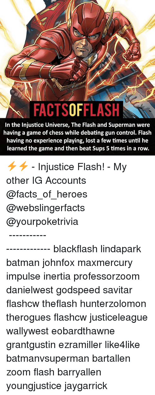 Batman, Facts, and Memes: FACTSOFFLASH  In the Injustice Universe, The Flash and Superman were  having a game of chess while debating gun control. Flash  having no experience playing, lost a few times until he  learned the game and then beat Sups 5 times in a row. ⚡️⚡️ - Injustice Flash! - My other IG Accounts @facts_of_heroes @webslingerfacts @yourpoketrivia ⠀⠀⠀⠀⠀⠀⠀⠀⠀⠀⠀⠀⠀⠀⠀⠀⠀⠀⠀⠀⠀⠀⠀⠀⠀⠀⠀⠀⠀⠀⠀⠀⠀⠀ ⠀⠀------------------------ blackflash lindapark batman johnfox maxmercury impulse inertia professorzoom danielwest godspeed savitar flashcw theflash hunterzolomon therogues flashcw justiceleague wallywest eobardthawne grantgustin ezramiller like4like batmanvsuperman bartallen zoom flash barryallen youngjustice jaygarrick