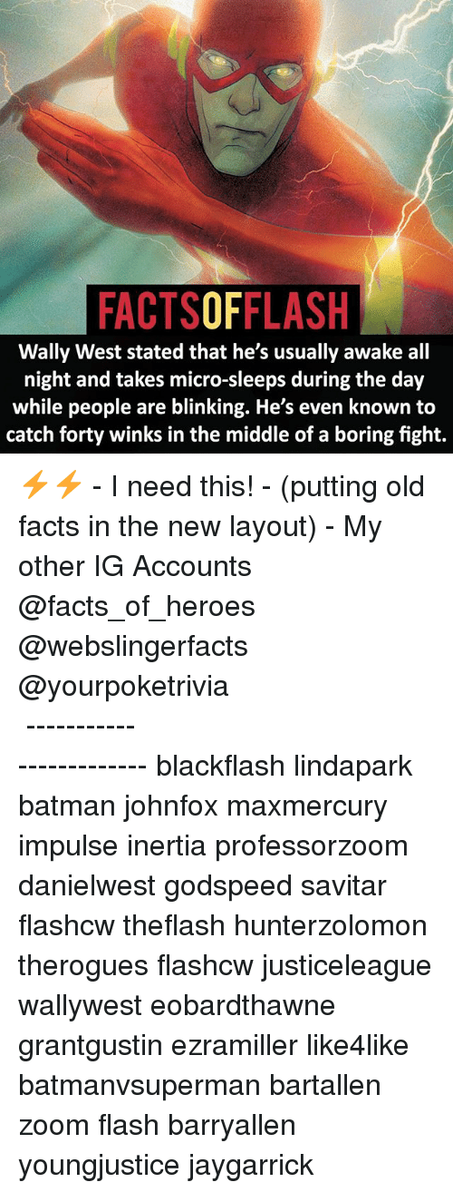 Batman, Facts, and Memes: FACTSOFFLASH  Wally West stated that he's usually awake all  night and takes micro-sleeps during the day  while people are blinking. He's even known to  catch forty winks in the middle of a boring fight. ⚡️⚡️ - I need this! - (putting old facts in the new layout) - My other IG Accounts @facts_of_heroes @webslingerfacts @yourpoketrivia ⠀⠀⠀⠀⠀⠀⠀⠀⠀⠀⠀⠀⠀⠀⠀⠀⠀⠀⠀⠀⠀⠀⠀⠀⠀⠀⠀⠀⠀⠀⠀⠀⠀⠀ ⠀⠀------------------------ blackflash lindapark batman johnfox maxmercury impulse inertia professorzoom danielwest godspeed savitar flashcw theflash hunterzolomon therogues flashcw justiceleague wallywest eobardthawne grantgustin ezramiller like4like batmanvsuperman bartallen zoom flash barryallen youngjustice jaygarrick