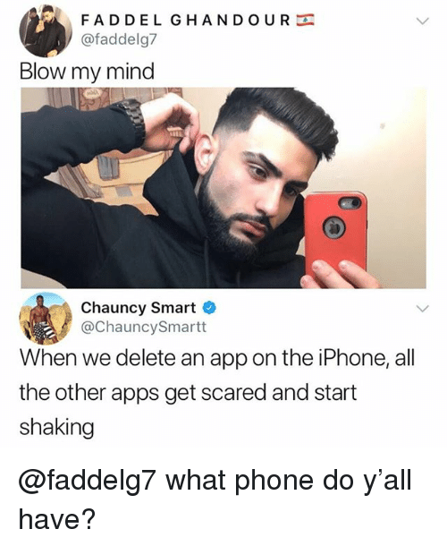 Blow My Mind: FADDEL GHANDOUR  @faddelg7  Blow my mind  Chauncy Smart  @ChauncySmartt  When we delete an app on the iPhone, all  the other apps get scared and start  shaking @faddelg7 what phone do y'all have?