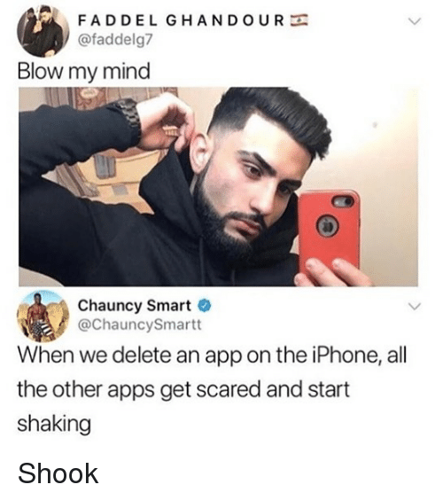 Iphone, Memes, and Apps: FADDEL GHANDOURE  @faddelg7  Blow my mind  Chauncy Smart  @ChauncySmartt  When we delete an app on the iPhone, all  the other apps get scared and start  shaking Shook