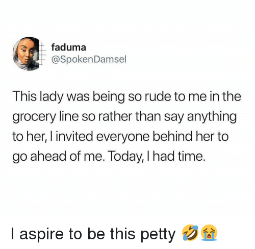 Memes, Petty, and Rude: faduma  @SpokenDamsel  This lady was being so rude to me in thee  grocery line so rather than say anything  to her, l invited everyone behind her to  go ahead of me. Today, I had time. I aspire to be this petty 🤣😭