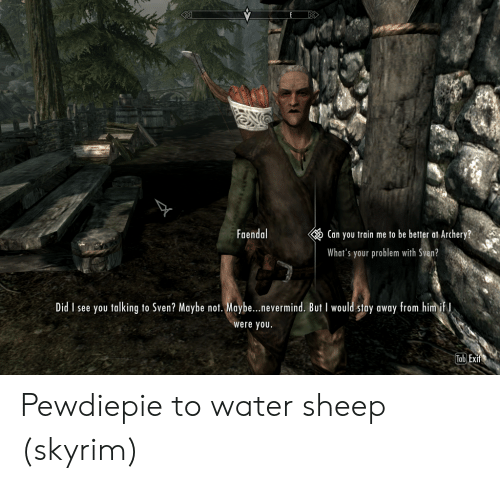Skyrim, Train, and Water: Faendal  Can you train me to be better at Archery?  What's your problem with Sven?  Did I see you talking to Sven? Maybe not. Maybe...nevermind. But I would stay away from him if I  were you.  Tab Exit Pewdiepie to water sheep (skyrim)