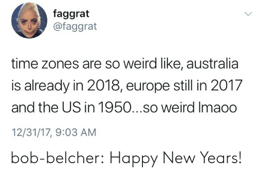 Happy New Years: faggrat  @faggrat  time zones are so weird like, australia  is already in 2018, europe still in 2017  and the US in 1950...so weird Imaoo  12/31/17, 9:03 AM bob-belcher: Happy New Years!