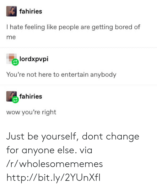 Just Be Yourself: fahiries  I hate feeling like people are getting bored of  me  lordxpvpi  You're not here to entertain anybody  fahiries  wow you're right Just be yourself, dont change for anyone else. via /r/wholesomememes http://bit.ly/2YUnXfI