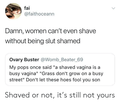 """Hoes, Vagina, and Women: fai  @faithoceann  Damn, women can't even shave  without being slut shamed  Ovary Buster @Womb_Beater_69  My pops once said """"a shaved vagina is a  busy vagina"""" """"Grass don't grow on a busy  street"""" Don't let these hoes fool you son Shaved or not, it's still not yours"""