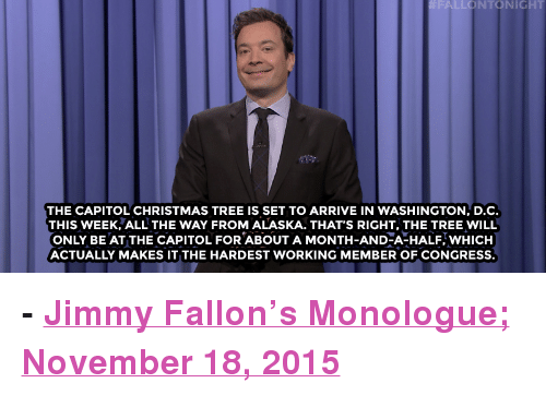 """Christmas, Jimmy Fallon, and Target:  #FAI NTONICHT  as  THE CAPITOL CHRISTMAS TREE IS SET TO ARRIVE IN WASHINGTON, D.C.  THIS WEEK, ALL THE WAY FROM ALASKA. THAT'S RIGHT, THE TREE WILL  ONLY BE AT THE CAPITOL FOR ABOUT A MONTH-AND-A-HALF, WHICH  ACTUALLY MAKES IT THE HARDEST WORKING MEMBER OF CONGRESS. <p><b>- <a href=""""http://www.nbc.com/the-tonight-show/video/bobby-jindal-drops-out-of-presidential-race-lindsey-graham-is-the-bachelor-monologue/2939809"""" target=""""_blank"""">Jimmy Fallon's Monologue; November 18, 2015</a></b></p>"""