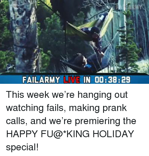 Fail, Memes, and Prank: FAILARMY LIVE IN 00:38:29 This week we're hanging out watching fails, making prank calls, and we're premiering the HAPPY FU@*KING HOLIDAY special!