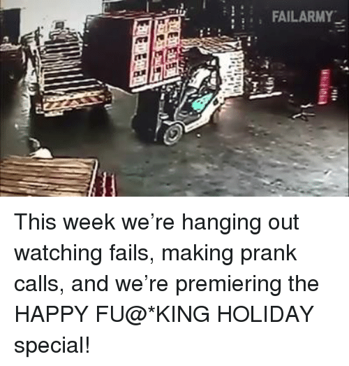 Fail, Memes, and Prank: FAILARMY This week we're hanging out watching fails, making prank calls, and we're premiering the HAPPY FU@*KING HOLIDAY special!
