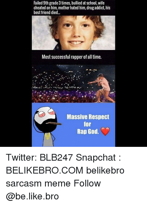 Be Like, Best Friend, and God: Failed 9th grade 3 times, bullied at school, wife  cheated on him, mother hated him, drugaddict, his  best friend died..  Most successful rapper of all time.  Massive Respect  for  Rap God. Twitter: BLB247 Snapchat : BELIKEBRO.COM belikebro sarcasm meme Follow @be.like.bro