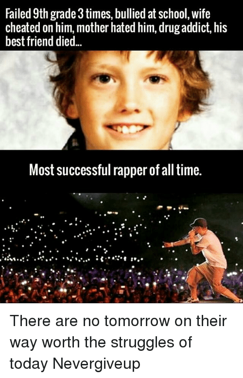 Wife Cheated: Failed 9th grade 3times, bullied at school, wife  cheated on him, mother hated him, drug addict, his  best friend died  Most successful rapper of all time. There are no tomorrow on their way worth the struggles of today Nevergiveup