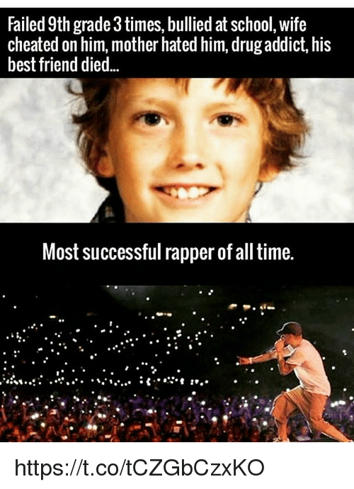 Wife Cheated: Failed 9th grade3times, bullied at school, wife  cheated on him, mother hated him, drug addict, his  best friend died  Most successful rapper of all time. https://t.co/tCZGbCzxKO