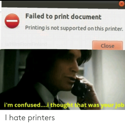 Print: Failed to print document  Printing is not supported on this printer.  u/HilmFromFinland  Close  i'm confused...i thought that was your job I hate printers