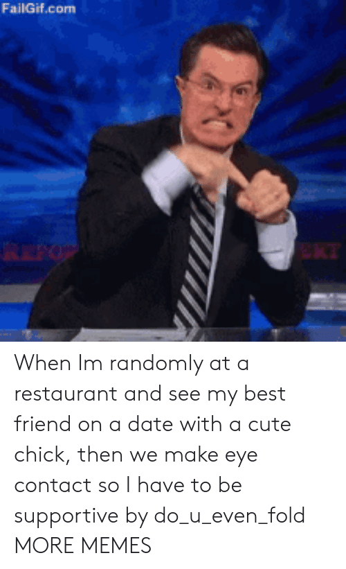 Best Friend, Cute, and Dank: FailGif.com When Im randomly at a restaurant and see my best friend on a date with a cute chick, then we make eye contact so I have to be supportive by do_u_even_fold MORE MEMES