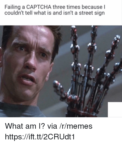 Memes, What Is, and Via: Failing a CAPTCHA three times because l  couldn't tell what is and isn't a street sign What am I? via /r/memes https://ift.tt/2CRUdt1