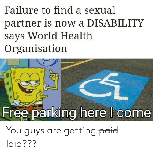 Free, World, and Failure: Failure to find a sexual  partner is now a DISABILITY  says World Health  Organisation  Free parking here I come You guys are getting p̶a̶i̶d̶ laid???