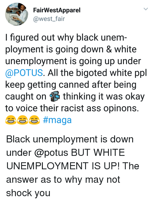 Ass, Black, and Okay: FairWestApparel  @west_fair  I figured out why black unem  ployment is going down & white  unemployment is going up under  @POTUS. All the bigoted white ppl  keep getting canned after being  caught on thinking it was okay  to voice their racist ass opinons Black unemployment is down under @potus BUT WHITE UNEMPLOYMENT IS UP! The answer as to why may not shock you