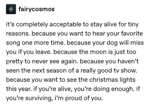 Im Proud: fairycosmos  it's completely acceptable to stay alive for tiny  reasons. because you want to hear your favorite  song one more time. because your dog will miss  you if you leave. because the moon is just too  pretty to never see again. because you haven't  seen the next season of a really good tv show.  because you want to see the christmas lights  year. if you're alive, you're doing enough. i  you're surviving, i'm proud of you.