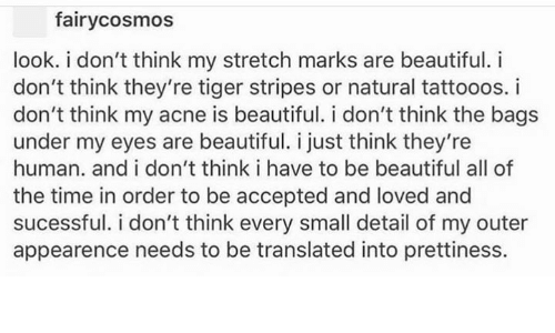 Beautiful, Memes, and Tiger: fairycosmos  look. i don't think my stretch marks are beautiful. i  don't think they're tiger stripes or natural tattooos. i  don't think my acne is beautiful. i don't think the bags  under my eyes are beautiful. I just think they're  human. and i don't think i have to be beautiful all of  the time in order to be accepted and loved and  sucessful. i don't think every small detail of my outer  appearence needs to be translated into prettiness.