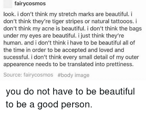 Beautiful, Memes, and Good: fairycosmos  look. i don't think my stretch marks are beautiful. i  don't think they're tiger stripes or natural tattooos. i  don't think my acne is beautiful. i don't think the bags  under my eyes are beautiful. i just think they're  human. and i don't think i have to be beautiful all of  the time in order to be accepted and loved and  sucessful. i don't think every small detail of my outer  appearence needs to be translated into prettiness.  Source: fairycosmos #body image you do not have to be beautiful to be a good person.