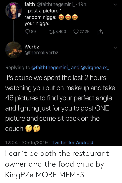 "Android, Dank, and Food: faith @faiththegemini_- 19h  "" post a picture""  random nigga:  your nigga:  89 8,400 27.2K  iVerbz  otherealiVerbz  Replying to faiththegemini_ and @virgheaux_  It's cause we spent the last 2 hours  watching you put on makeup and take  46 pictures to find your perfect angle  and lighting just for you to post ONE  picture and come sit back on the  couch  12:04 30/05/2019 Twitter for Android I can't be both the restaurant owner and the food critic by KingPZe MORE MEMES"