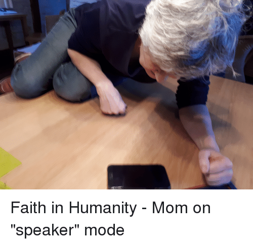 "Faith, Humanity, and Mom: Faith in Humanity - Mom on ""speaker"" mode"