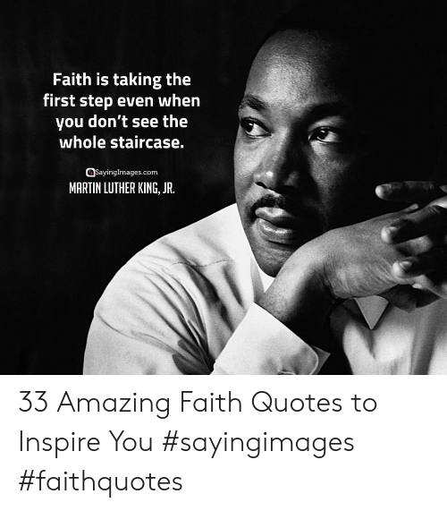 Martin Luther King Jr.: Faith is taking the  first step even when  you don't see the  whole staircase.  asayinglmages.com  MARTIN LUTHER KING, JR. 33 Amazing Faith Quotes to Inspire You #sayingimages #faithquotes