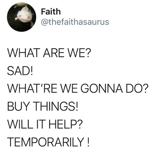 Help, Sad, and Faith: Faith  @thefaithasaurus  WHAT ARE WE?  SAD!  WHAT'RE WE GONNA DO?  BUY THINGS!  WILL IT HELP?  TEMPORARILY!
