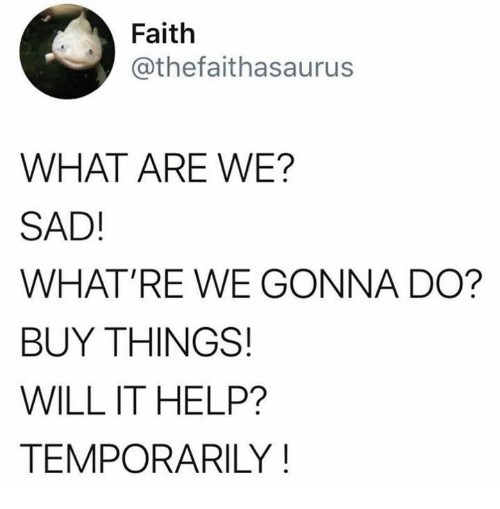 Dank, Help, and Sad: Faith  @thefaithasaurus  WHAT ARE WE?  SAD!  WHAT'RE WE GONNA DO?  BUY THINGS!  WILL IT HELP?  TEMPORARILY!