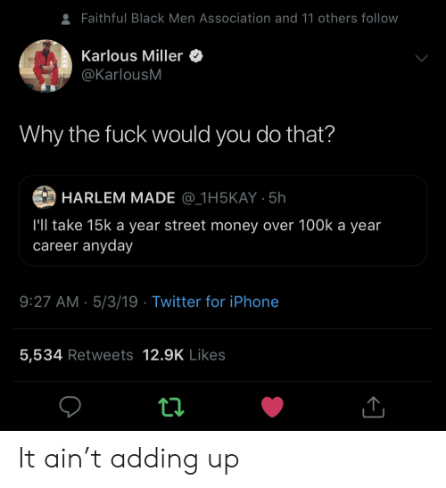 association: Faithful Black Men Association and 11 others follow  Karlous Miller  @KarlousM  Why the fuck would you do that?  HARLEM MADE @_1H5KAY 5h  l'll take 15k a year street money over 100k a year  career anyday  9:27 AM 5/3/19 Twitter for iPhone  5,534 Retweets 12.9K Likes It ain't adding up