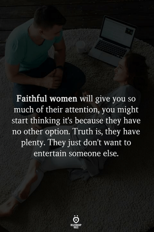 Truthful: Faithful women will give you so  much of their attention, you might  start thinking it's because they have  no other option. Truth is, they have  plenty. They just don't want to  entertain someone else.