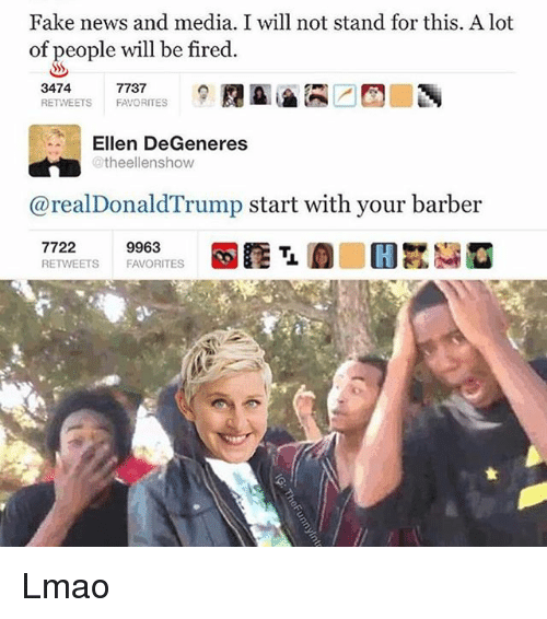 Ellen DeGeneres: Fake news and media. I will not stand for this. A lot  of people will be fired  3474  RETVEETS FAVORITES  7737  Ellen DeGeneres  @theellenshow  @realDonaldTrump start with your barber  7722  RETWEETS  9963  FAVORITES Lmao