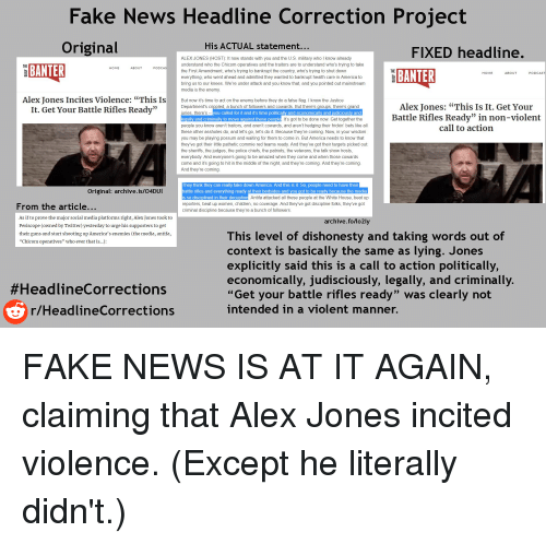 """America, Children, and Fake: Fake News Headline Correction Project  Original  His ACTUAL statement  FIXED headline.  BANTER  ALEX JONES (HOST): It now stands with you and the U.S. military who I know already  understand who the Chicom operatives and the traitors are to understand who's trying to take  the First Amendment, who's trying to bankrupt the country, who's trying to shut down  THE  HOME  ABOUT  PODCA  THE  BANTER  HOM  BOU  PODCAS  erything, who went ahead and admitted they wanted to bankrupt he  ng  care in America to  bri  media is the  our kn  We'  nder attack and you know that, and you pointed out mainstream  emy  Alex Jones Incites Violence: """"This Is  It. Get Your Battle Rifles Ready""""  But now it's time to act on the enemy before they do a falise flig. I know the Justice  Alex Jones: """"This Is It. Get Your  Battle Rifles Ready"""" in non-violent  call to action  Department's crippled, a bunch of followers and cowards. But there's groups, there's grand  uries, there'syo  legally and criminally to move against these people  people you know aren't traitors, and aren't cowards, and aren't hedging their frickin' bets like all  these other assholes do, and let's go, let's do it. Because they're coming. Now, in your wisdom  you may be playing possum and waiting for them to come in. But America needs to know that  they've got their little pathetic commie red teams ready. And they've got their targets picked out:  the sheriffs, the judges, the police chiefs, the patriots, the veterans, the talk show hosts,  everybody. And everyone's going to be amazed when they come and when those cowards  come and it's going to hit in the middle of the night, and they're coming. And they're coming  And they're coming  you called for it and it's time politically and economically and judiciously and  It's got to be done now. Get together the  hey think they can really take down America. And this is it. So, people need to have their  battle rifles and everything ready at their bedsid"""