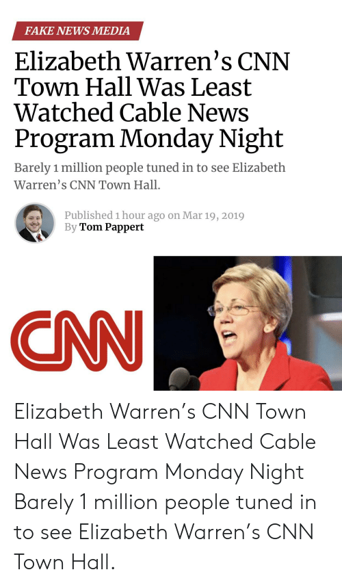 cnn.com, Elizabeth Warren, and Fake: FAKE NEWS MEDIA  Elizabeth Warren's CNN  Town Hall Was Least  Watched Cable News  Program Monday Night  Barely 1 million people tuned in to see Elizabeth  Warren's CNN Town Hall.  Published 1 hour ago on Mar 19, 2019  By Tom Pappert  CNN Elizabeth Warren's CNN Town Hall Was Least Watched Cable News Program Monday Night Barely 1 million people tuned in to see Elizabeth Warren's CNN Town Hall.