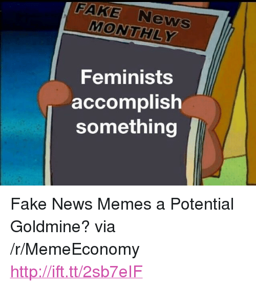 "Fake, Memes, and News: FAKE News  MONTHLY  Feminists  accomplish  something <p>Fake News Memes a Potential Goldmine? via /r/MemeEconomy <a href=""http://ift.tt/2sb7eIF"">http://ift.tt/2sb7eIF</a></p>"