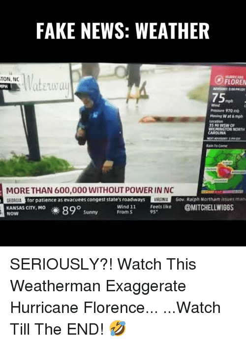Fake, Memes, and News: FAKE NEWS: WEATHER  ON,N  PH  FLOREN  mph  wind  Pessoe 970 mb  Moving Wat 6 mph  Lecatio  WILMINGTON NORTH  CAROLMA  Rain To Come  MORE THAN 600,000 WITHOUT POWER IN NO  for patience as evacuees congest state's roadways  RGIN  Gov Raiph Northam issues man  Frond 1 í  @MITCHELLWIGGS  Feels like  KANSAS CITY, MO  NOW  #890 Sunny  From S SERIOUSLY?! Watch This Weatherman Exaggerate Hurricane Florence...  ...Watch Till The END! 🤣