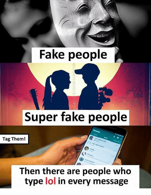 Fake, Lol, and Memes: Fake people  Super fake people  Tag Them!  Then there are people who  type lol in every message