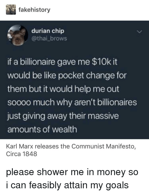 Be Like, Goals, and Money: fakehistory  durian chip  @thai_brows  if a billionaire gave me $10k it  would be like pocket change for  them but it would help me out  soooo much why aren't billionaires  just giving away their massive  amounts of wealth  Karl Marx releases the Communist Manifesto  Circa 1848 please shower me in money so i can feasibly attain my goals