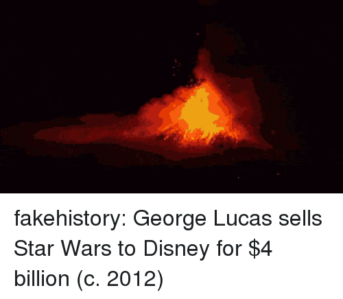 Disney, Star Wars, and Tumblr: fakehistory:  George Lucas sells Star Wars to Disney for $4 billion (c. 2012)