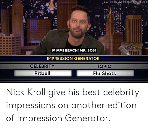 Topic: FALEONTONGHT  MIAMI BEACH! MR. 305!  IMPRESSION GENERATOR  CELEBRITY  TOPIC  Pitbull  Flu Shots Nick Kroll give his best celebrity impressions on another edition of Impression Generator.
