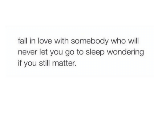 Fall, Go to Sleep, and Love: fall in love with somebody who will  never let you go to sleep wondering  if you still matter.